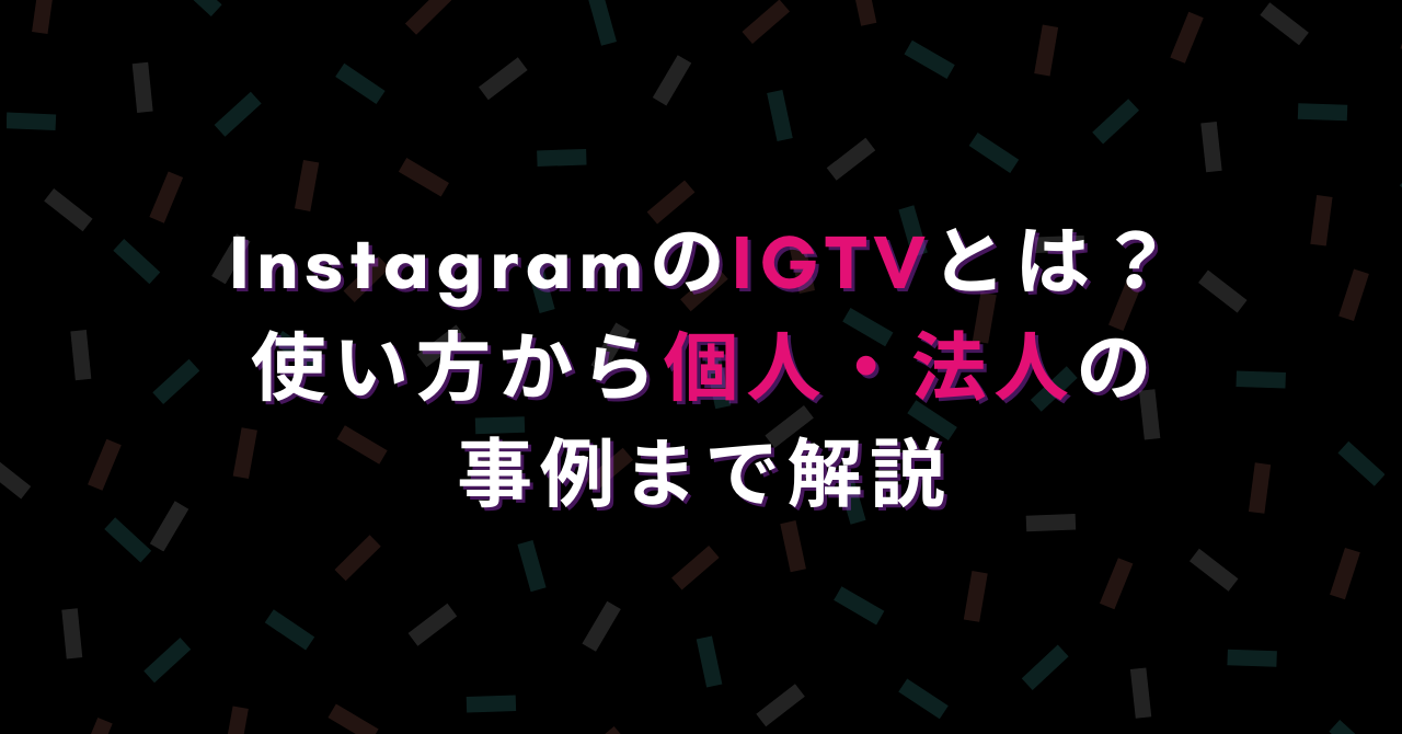 InstagramのIGTVとは?使い方から個人・法人の事例まで解説