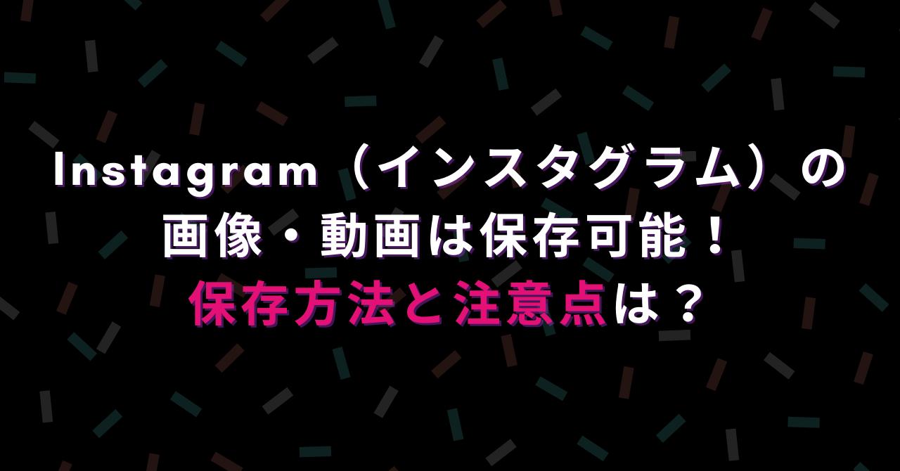 Instagram(インスタグラム)の画像・動画は保存可能!注意点は?