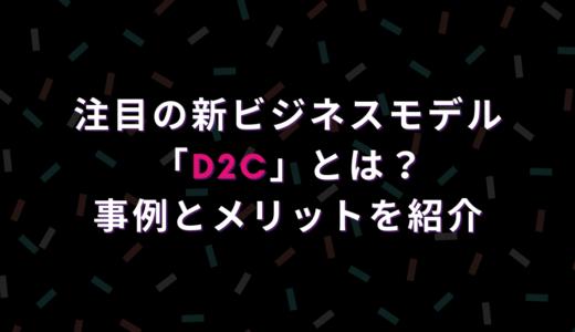 注目の新ビジネスモデル「D2C」とは?事例とメリットを紹介!
