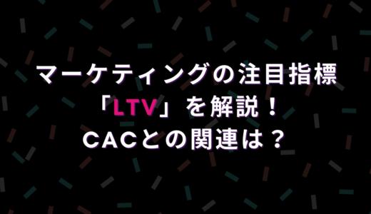マーケティングの注目指標「LTV」を解説!CACとの関連は?