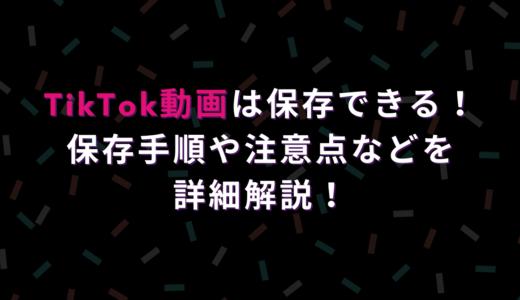 TikTok動画は保存できる!保存手順や注意点などを詳細解説!